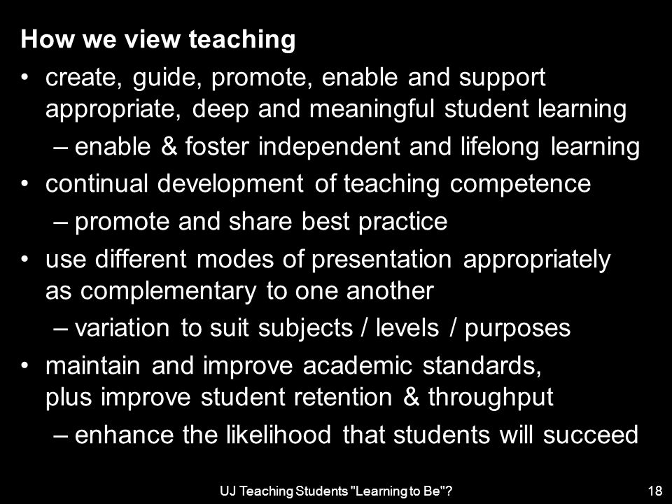 UJ Teaching Students Learning to Be 18 How we view teaching create, guide, promote, enable and support appropriate, deep and meaningful student learning –enable & foster independent and lifelong learning continual development of teaching competence –promote and share best practice use different modes of presentation appropriately as complementary to one another –variation to suit subjects / levels / purposes maintain and improve academic standards, plus improve student retention & throughput –enhance the likelihood that students will succeed