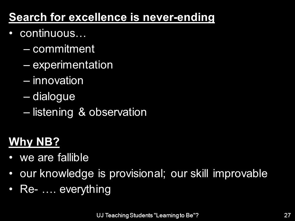 UJ Teaching Students Learning to Be 27 Search for excellence is never-ending continuous… –commitment –experimentation –innovation –dialogue –listening & observation Why NB.