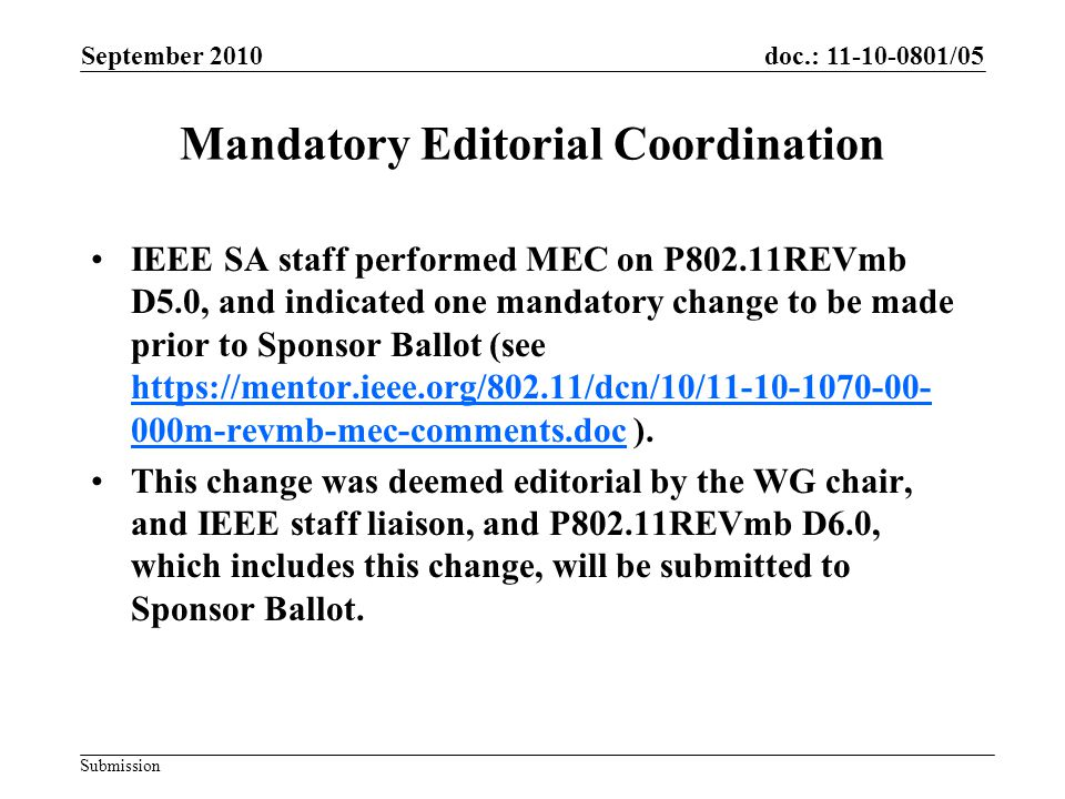 doc.: 11-10-0801/05 Submission Mandatory Editorial Coordination IEEE SA staff performed MEC on P802.11REVmb D5.0, and indicated one mandatory change to be made prior to Sponsor Ballot (see https://mentor.ieee.org/802.11/dcn/10/11-10-1070-00- 000m-revmb-mec-comments.doc ).