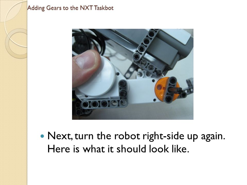 Adding Gears to the NXT Taskbot Next, turn the robot right-side up again. Here is what it should look like.