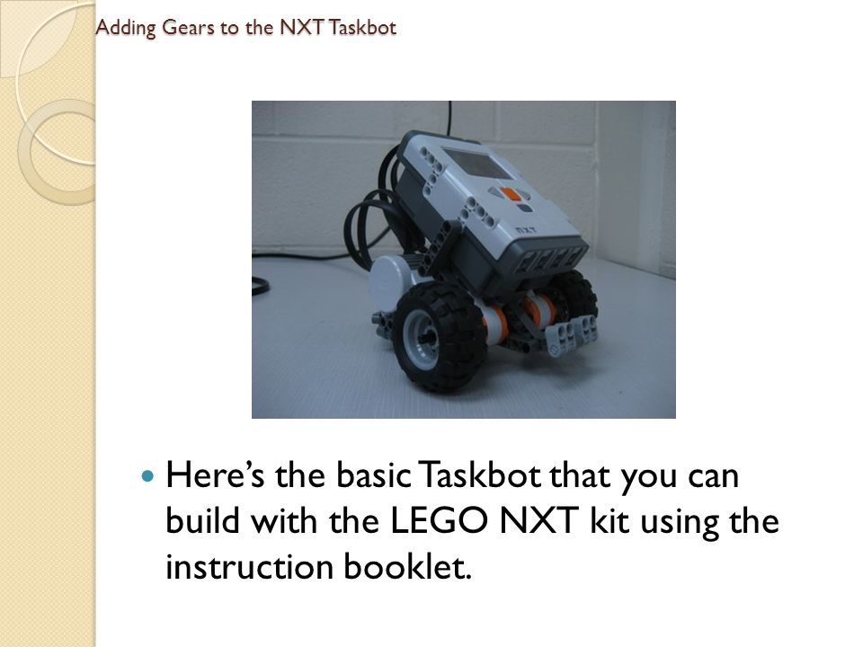 Adding Gears to the NXT Taskbot Heres the basic Taskbot that you can build with the LEGO NXT kit using the instruction booklet.