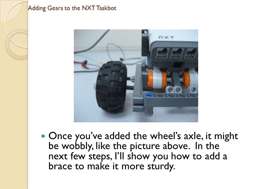 Adding Gears to the NXT Taskbot Once youve added the wheels axle, it might be wobbly, like the picture above. In the next few steps, Ill show you how