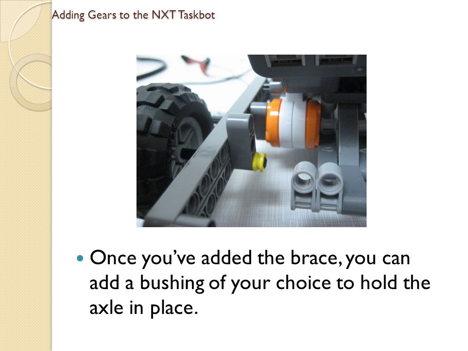 Adding Gears to the NXT Taskbot Once youve added the brace, you can add a bushing of your choice to hold the axle in place.