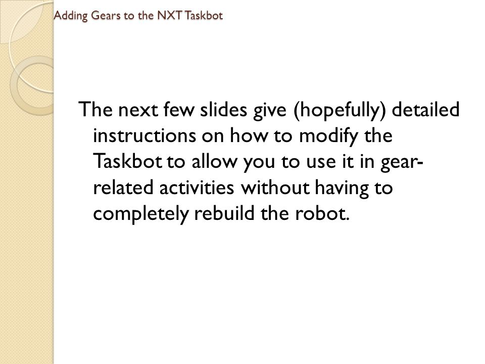 Adding Gears to the NXT Taskbot The next few slides give (hopefully) detailed instructions on how to modify the Taskbot to allow you to use it in gear