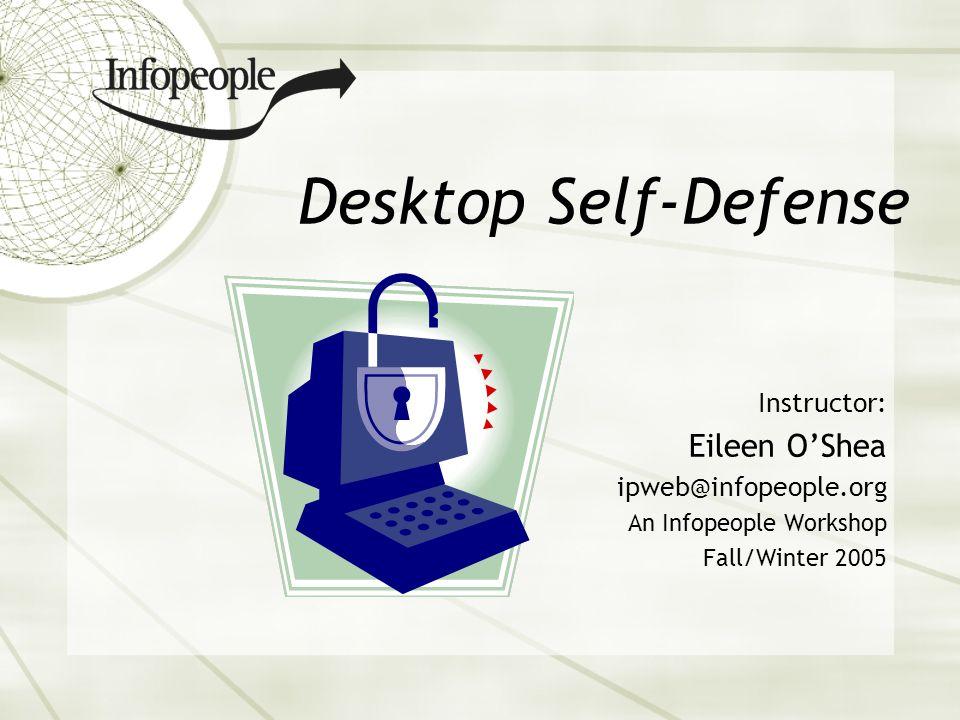 Desktop Self-Defense Instructor: Eileen OShea ipweb@infopeople.org An Infopeople Workshop Fall/Winter 2005