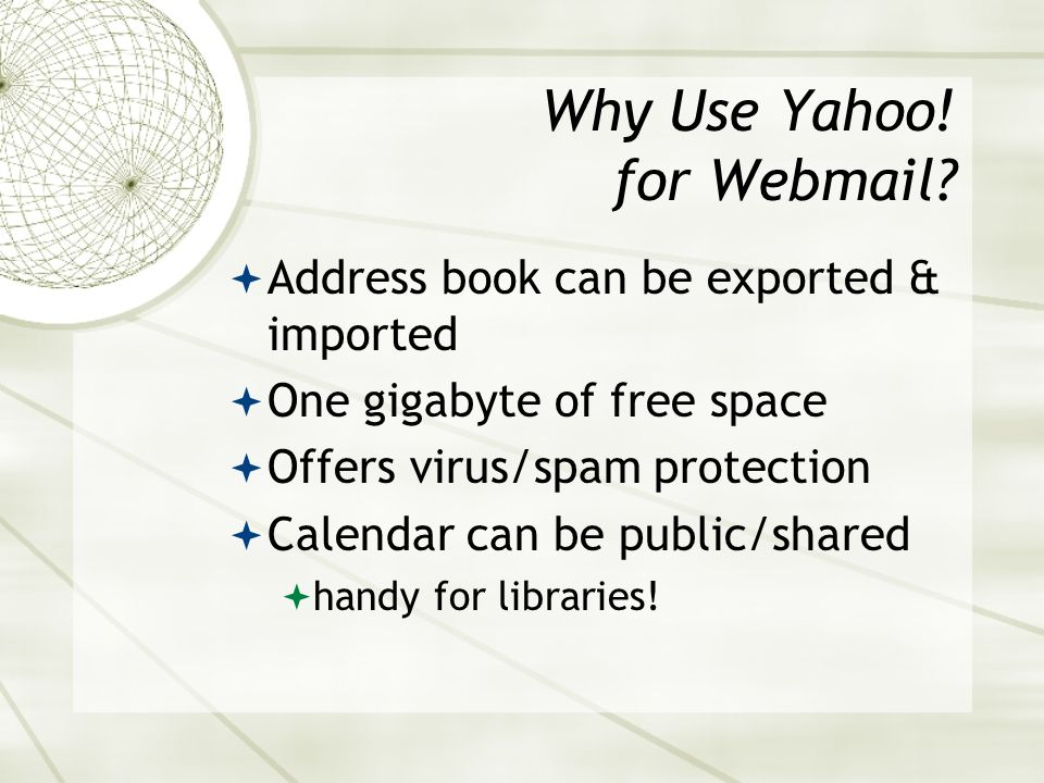Using Webmail - Minuses Often less space than email programs Yahoo! Mail gives you one gigabyte for free ISP determines email storage limit Limits on