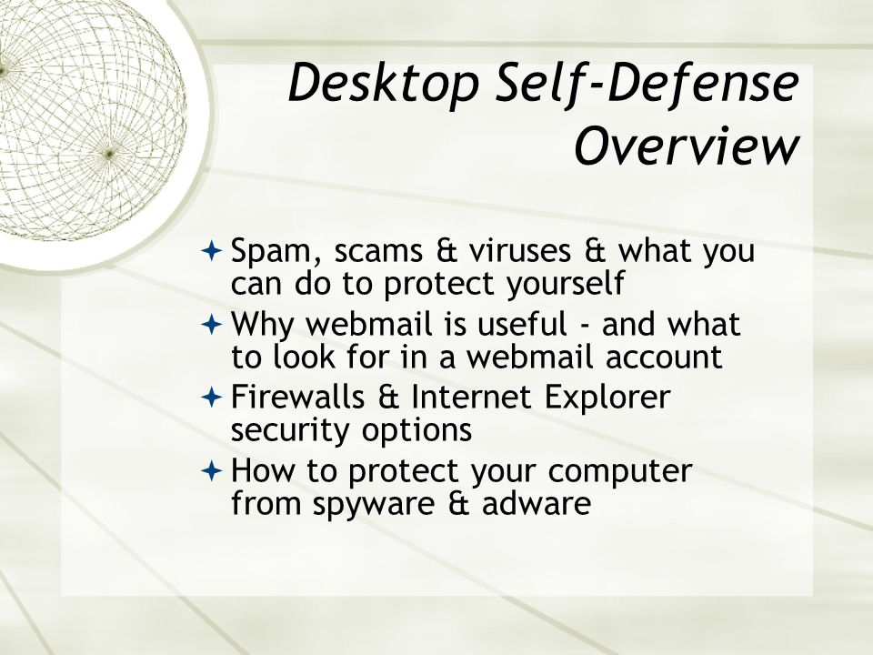Desktop Self-Defense Overview Spam, scams & viruses & what you can do to protect yourself Why webmail is useful - and what to look for in a webmail account Firewalls & Internet Explorer security options How to protect your computer from spyware & adware