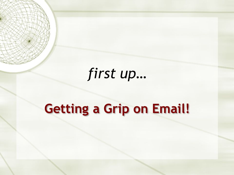 first up… Getting a Grip on Email!