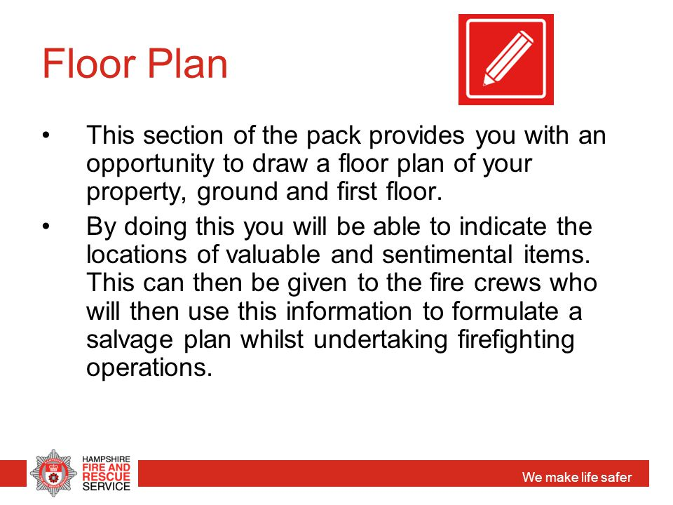 We make life safer Floor Plan This section of the pack provides you with an opportunity to draw a floor plan of your property, ground and first floor.