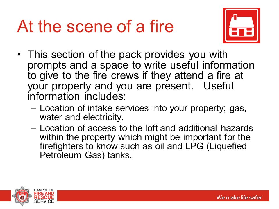 We make life safer At the scene of a fire This section of the pack provides you with prompts and a space to write useful information to give to the fi