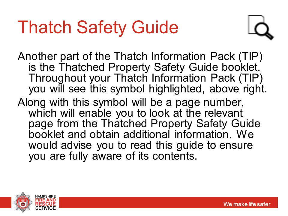 We make life safer Thatch Safety Guide Another part of the Thatch Information Pack (TIP) is the Thatched Property Safety Guide booklet. Throughout you