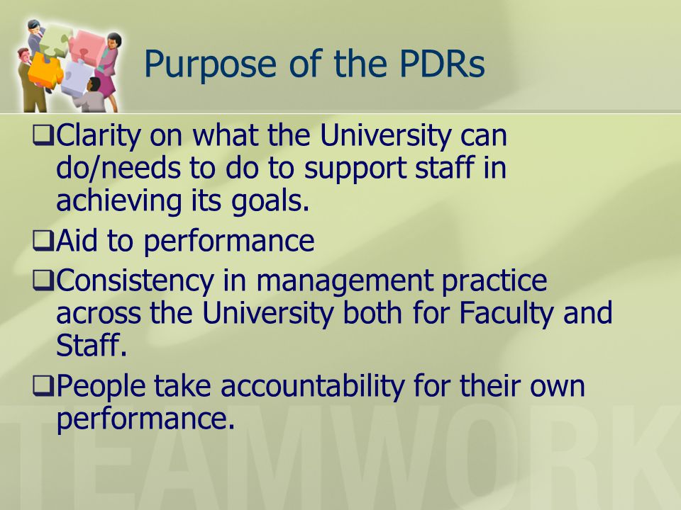 Purpose of the PDRs Clarity on what the University can do/needs to do to support staff in achieving its goals. Aid to performance Consistency in manag