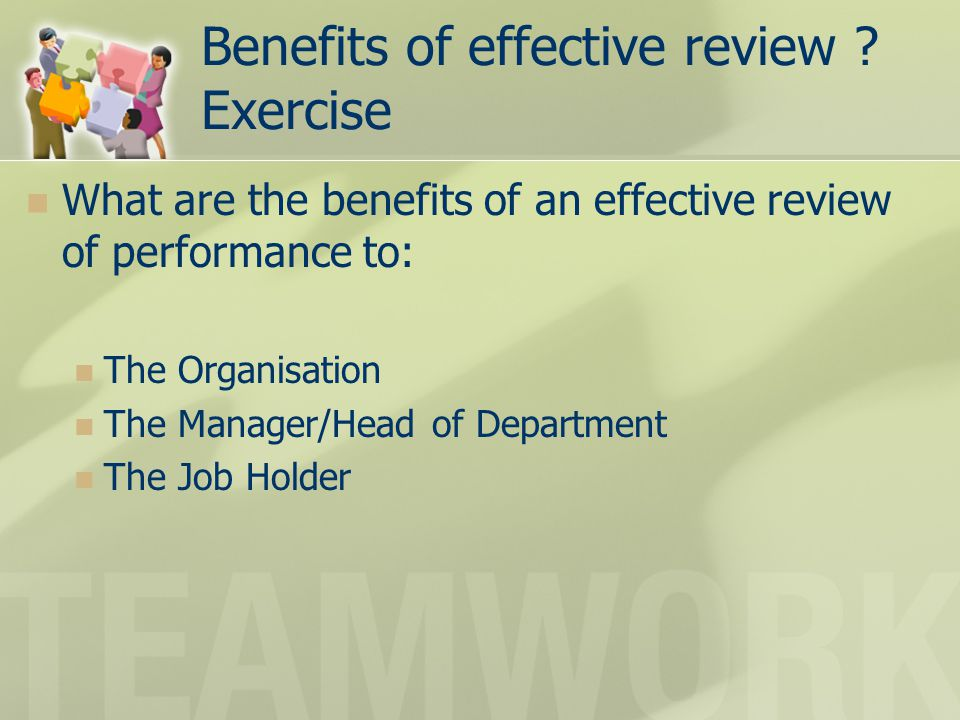 Benefits of effective review ? Exercise What are the benefits of an effective review of performance to: The Organisation The Manager/Head of Departmen