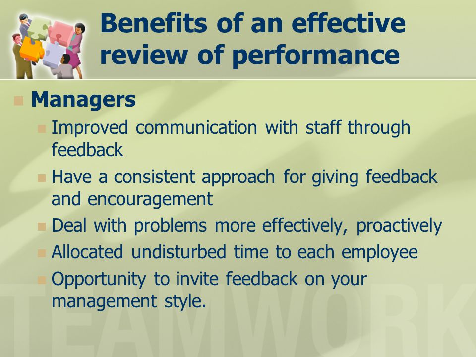 Benefits of an effective review of performance Managers Improved communication with staff through feedback Have a consistent approach for giving feedb
