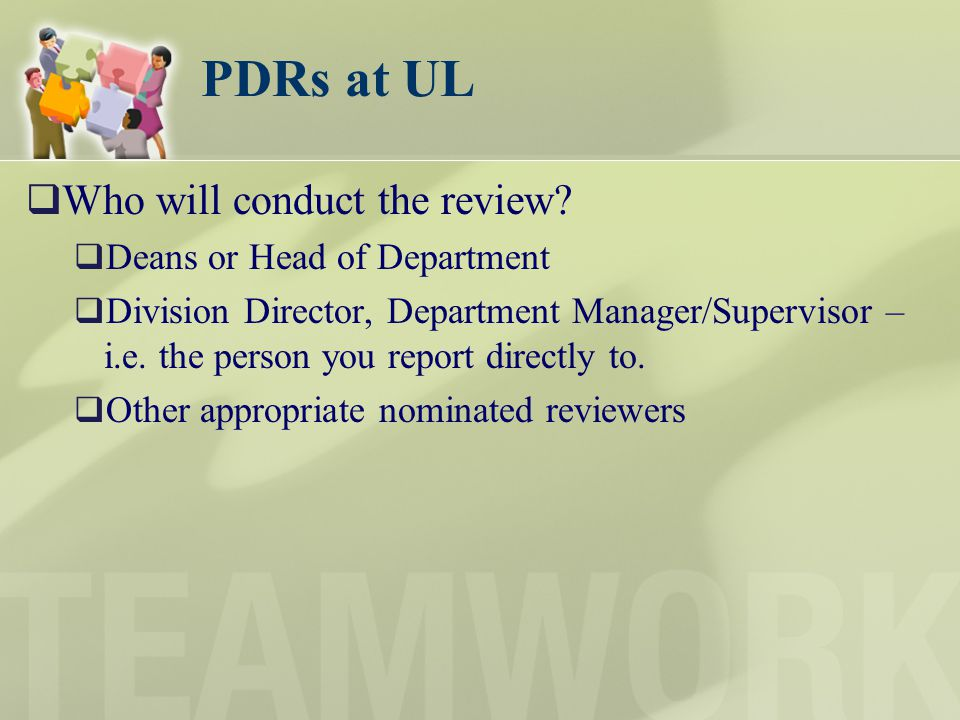 PDRs at UL Who will conduct the review? Deans or Head of Department Division Director, Department Manager/Supervisor – i.e. the person you report dire