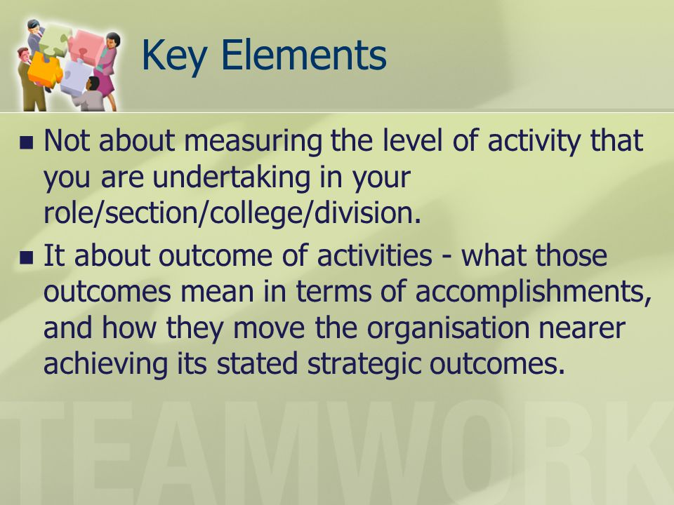 Key Elements Not about measuring the level of activity that you are undertaking in your role/section/college/division. It about outcome of activities