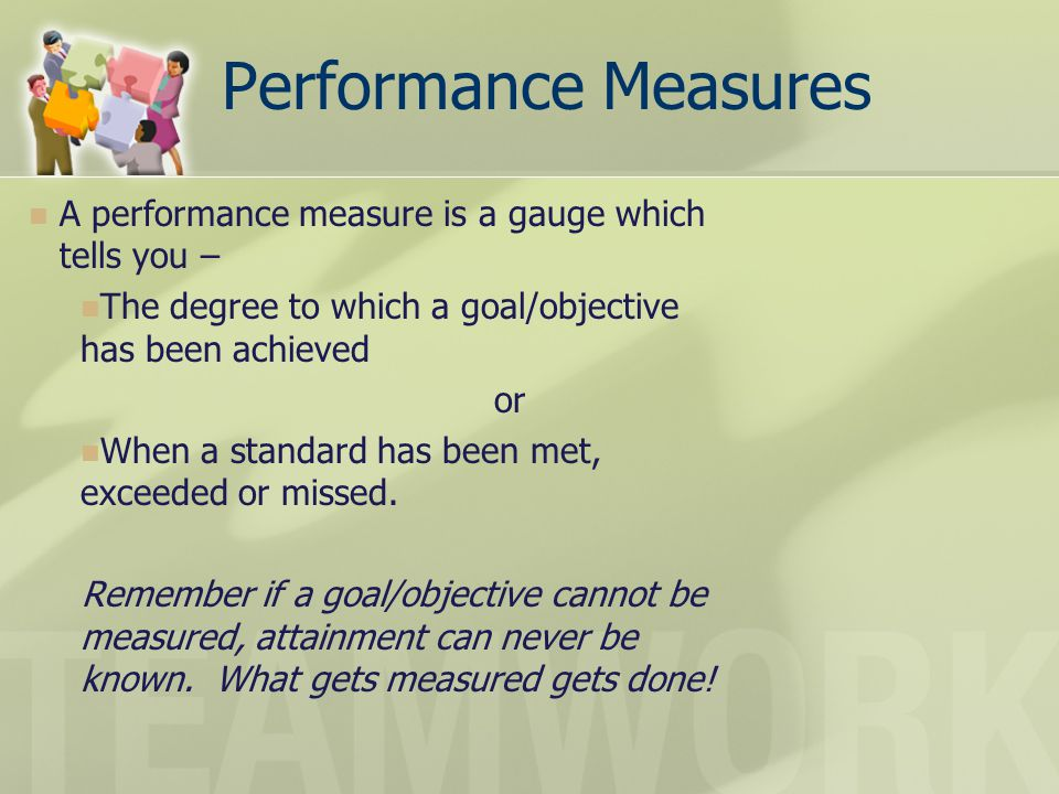 Performance Measures A performance measure is a gauge which tells you – The degree to which a goal/objective has been achieved or When a standard has