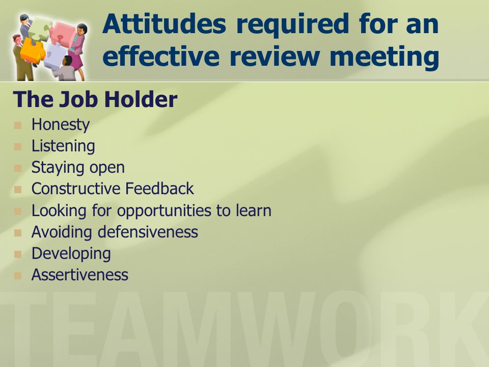 Attitudes required for an effective review meeting The Job Holder Honesty Listening Staying open Constructive Feedback Looking for opportunities to le