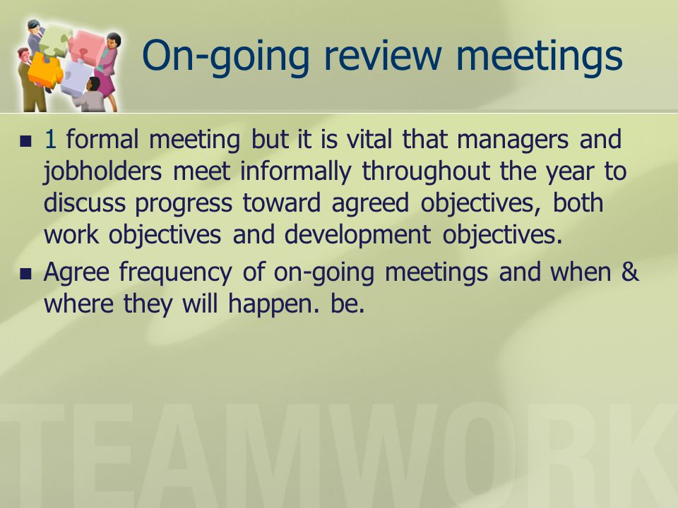 On-going review meetings 1 formal meeting but it is vital that managers and jobholders meet informally throughout the year to discuss progress toward