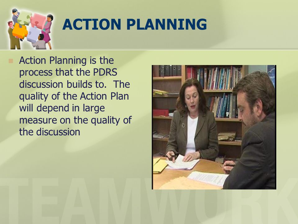 ACTION PLANNING Action Planning is the process that the PDRS discussion builds to. The quality of the Action Plan will depend in large measure on the