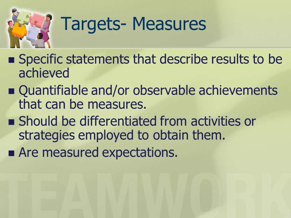 Targets- Measures Specific statements that describe results to be achieved Quantifiable and/or observable achievements that can be measures. Should be
