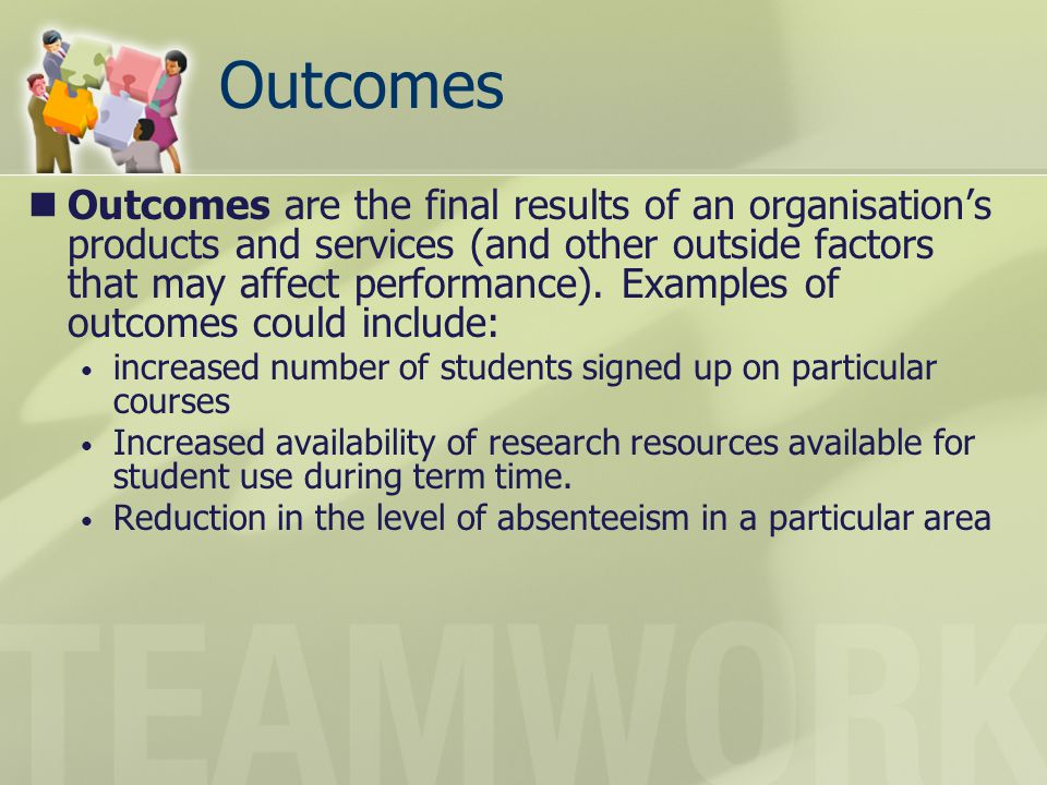 Outcomes Outcomes are the final results of an organisations products and services (and other outside factors that may affect performance). Examples of