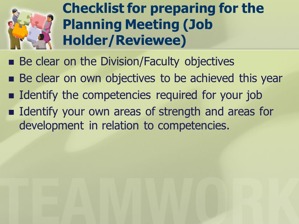 Checklist for preparing for the Planning Meeting (Job Holder/Reviewee) Be clear on the Division/Faculty objectives Be clear on own objectives to be ac