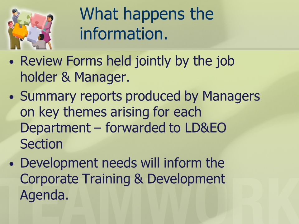What happens the information. Review Forms held jointly by the job holder & Manager. Summary reports produced by Managers on key themes arising for ea