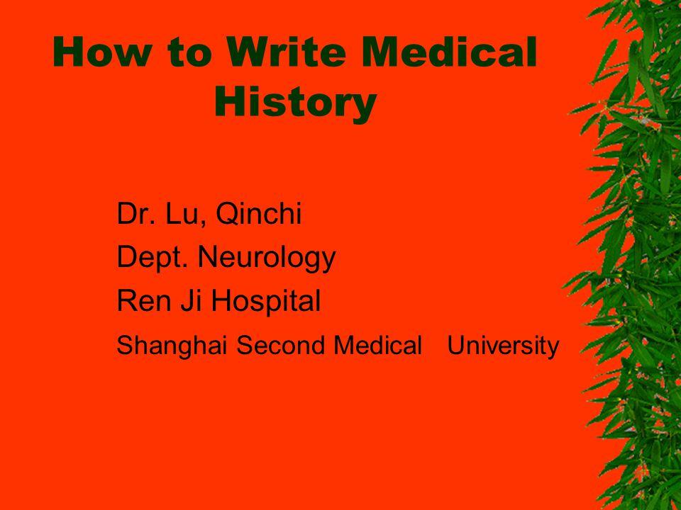 How to Write Medical History Dr. Lu, Qinchi Dept. Neurology Ren Ji Hospital Shanghai Second Medical University Qinchilu@hotmail.comQ Qinchilu@hotmail.