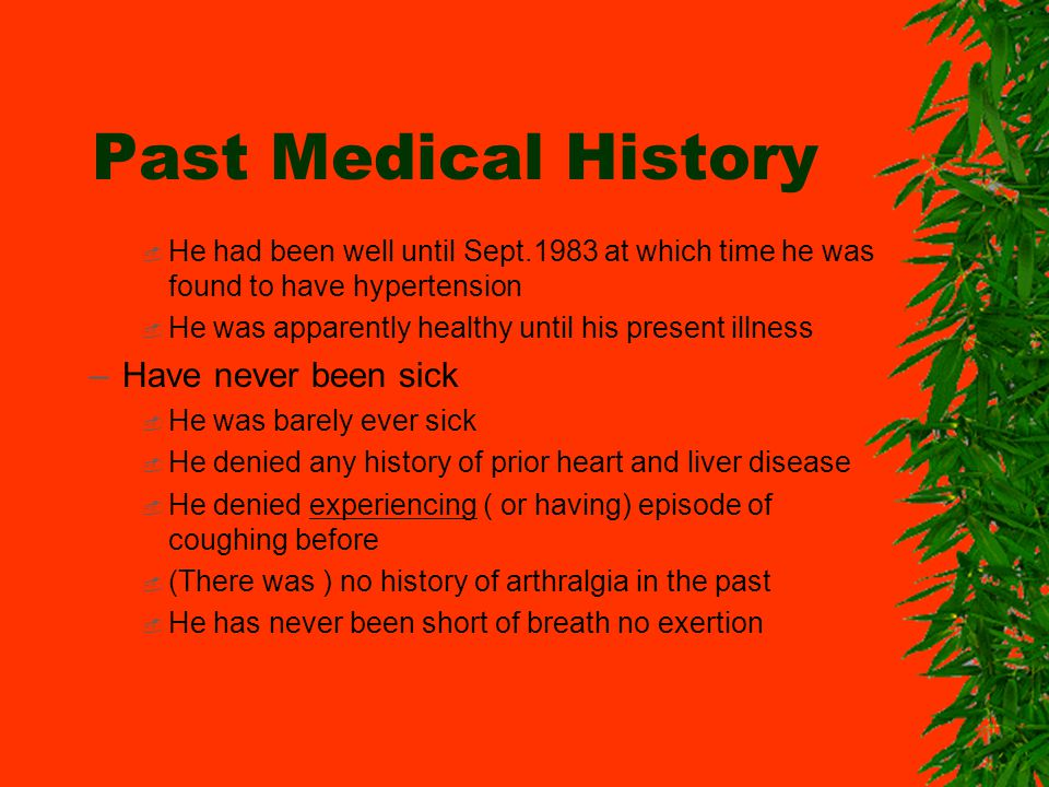 Past Medical History He had been well until Sept.1983 at which time he was found to have hypertension He was apparently healthy until his present illness –Have never been sick He was barely ever sick He denied any history of prior heart and liver disease He denied experiencing ( or having) episode of coughing before (There was ) no history of arthralgia in the past He has never been short of breath no exertion