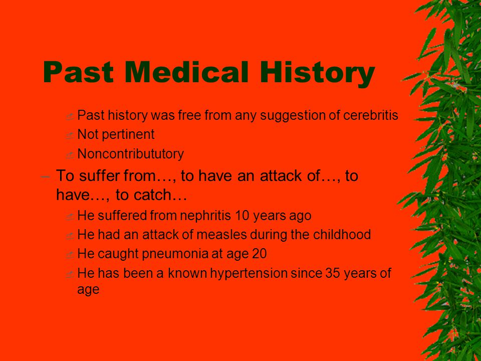 Past Medical History Past history was free from any suggestion of cerebritis Not pertinent Noncontribututory –To suffer from…, to have an attack of…,