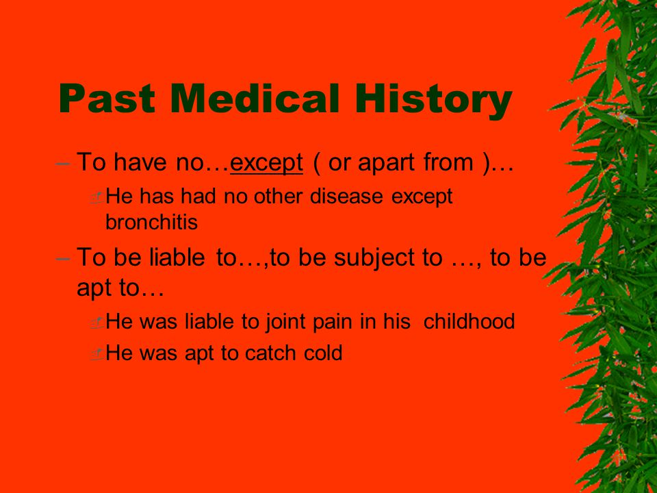 Past Medical History –To have no…except ( or apart from )… He has had no other disease except bronchitis –To be liable to…,to be subject to …, to be apt to… He was liable to joint pain in his childhood He was apt to catch cold