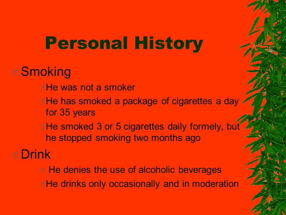 Personal History Smoking He was not a smoker He has smoked a package of cigarettes a day for 35 years He smoked 3 or 5 cigarettes daily formely, but he stopped smoking two months ago Drink He denies the use of alcoholic beverages He drinks only occasionally and in moderation