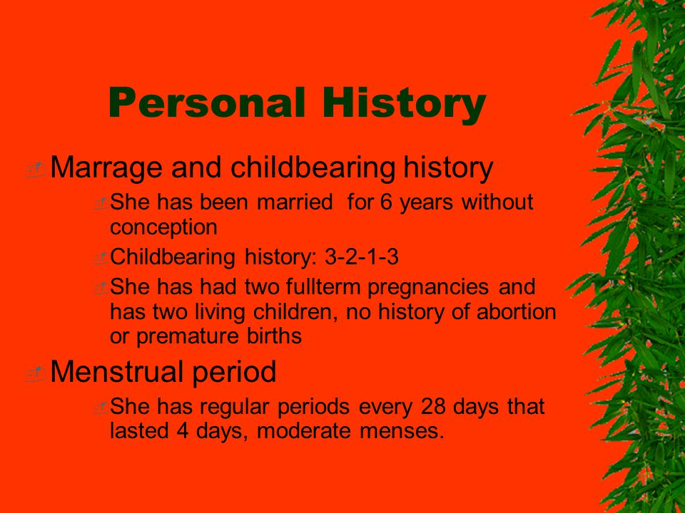 Personal History Marrage and childbearing history She has been married for 6 years without conception Childbearing history: 3-2-1-3 She has had two fullterm pregnancies and has two living children, no history of abortion or premature births Menstrual period She has regular periods every 28 days that lasted 4 days, moderate menses.