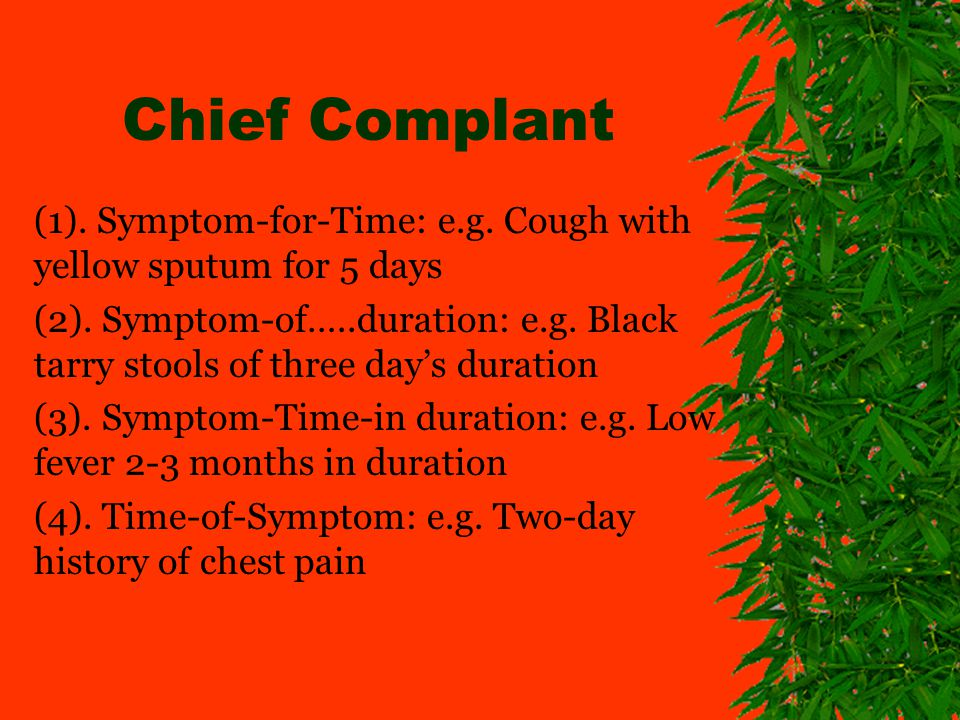 Chief Complant (1). Symptom-for-Time: e.g. Cough with yellow sputum for 5 days (2). Symptom-of…..duration: e.g. Black tarry stools of three days durat