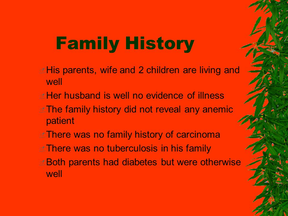Family History His parents, wife and 2 children are living and well Her husband is well no evidence of illness The family history did not reveal any anemic patient There was no family history of carcinoma There was no tuberculosis in his family Both parents had diabetes but were otherwise well