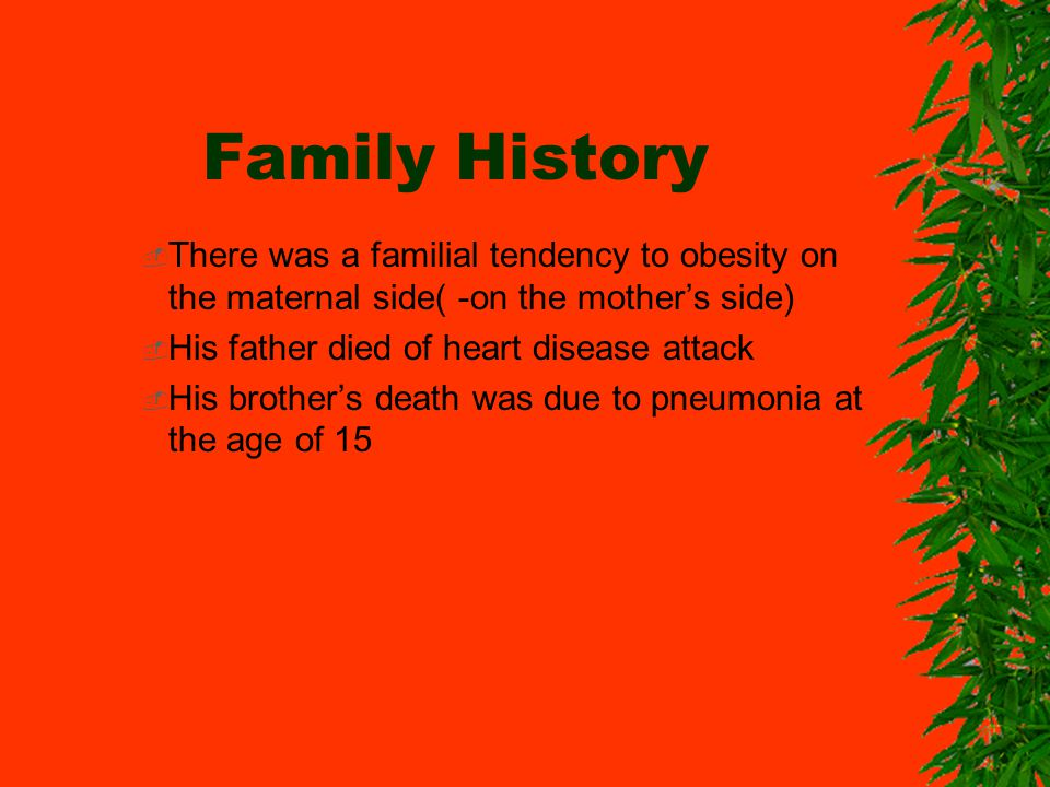 Family History There was a familial tendency to obesity on the maternal side( -on the mothers side) His father died of heart disease attack His brothers death was due to pneumonia at the age of 15