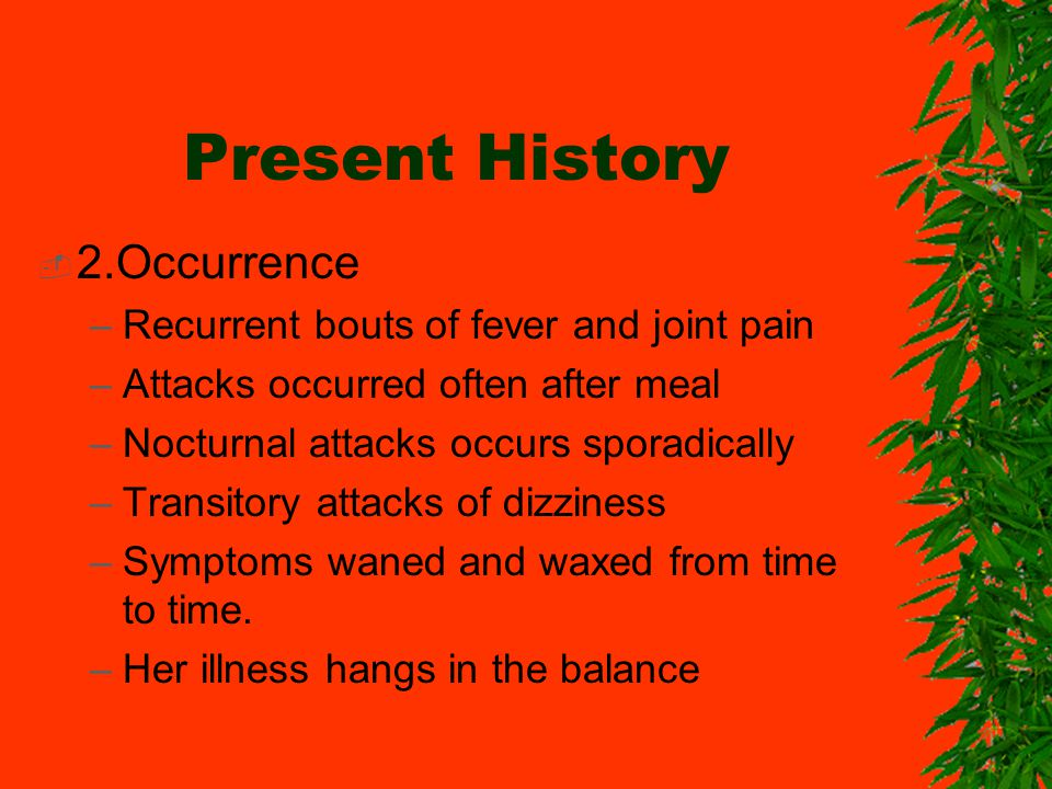 Present History 2.Occurrence –Recurrent bouts of fever and joint pain –Attacks occurred often after meal –Nocturnal attacks occurs sporadically –Trans