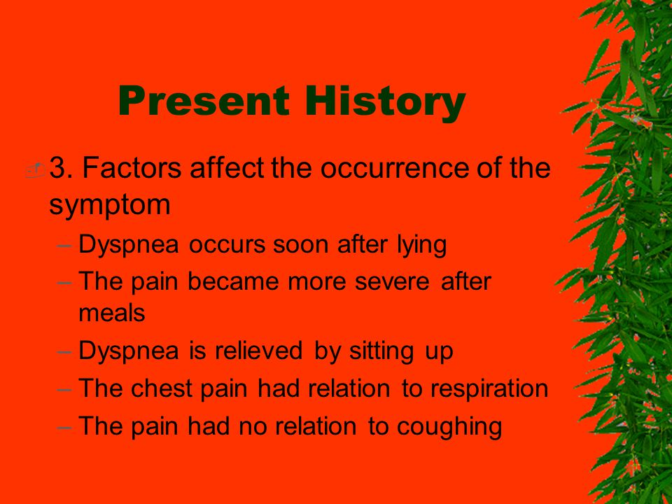 Present History 3. Factors affect the occurrence of the symptom –Dyspnea occurs soon after lying –The pain became more severe after meals –Dyspnea is