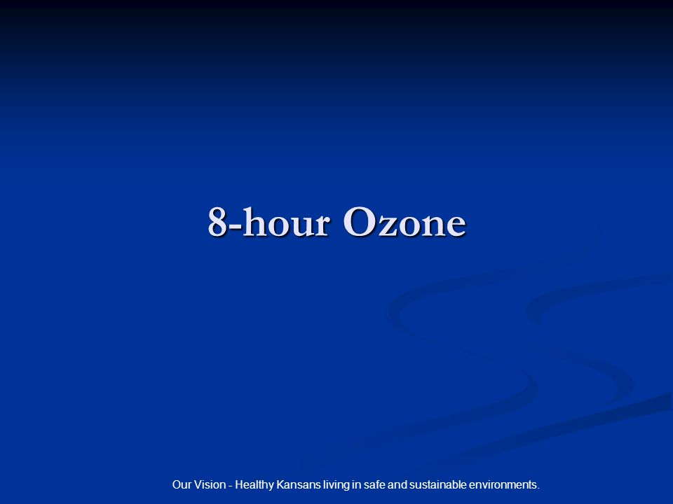 Our Vision - Healthy Kansans living in safe and sustainable environments. 8-hour Ozone