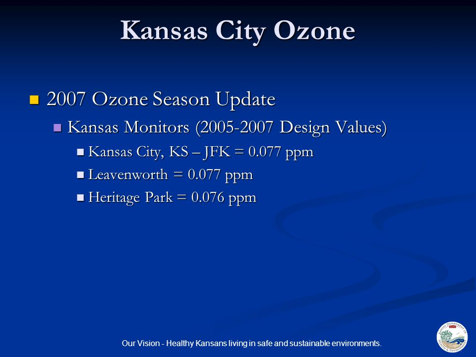 Our Vision - Healthy Kansans living in safe and sustainable environments. Kansas City Ozone 2007 Ozone Season Update 2007 Ozone Season Update Kansas M