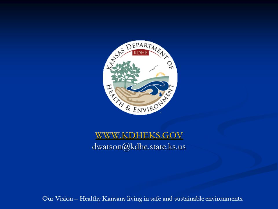 WWW.KDHEKS.GOV dwatson@kdhe.state.ks.us Our Vision – Healthy Kansans living in safe and sustainable environments.
