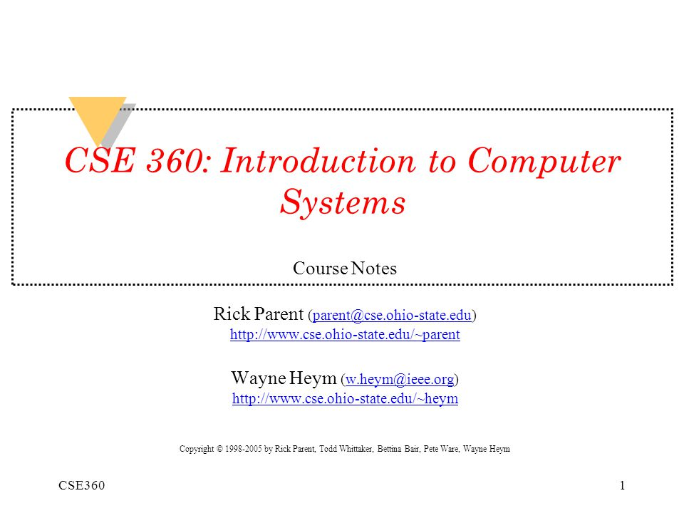 CSE3601 CSE 360: Introduction to Computer Systems Course Notes Rick Parent (parent@cse.ohio-state.edu) http://www.cse.ohio-state.edu/~parent Wayne Heym (w.heym@ieee.org) http://www.cse.ohio-state.edu/~heym Copyright © 1998-2005 by Rick Parent, Todd Whittaker, Bettina Bair, Pete Ware, Wayne Heym