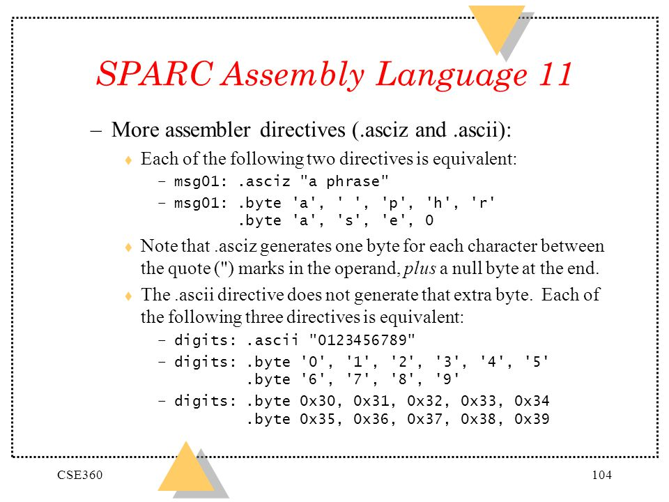CSE360104 SPARC Assembly Language 11 –More assembler directives (.asciz and.ascii): t Each of the following two directives is equivalent: –msg01:.asci