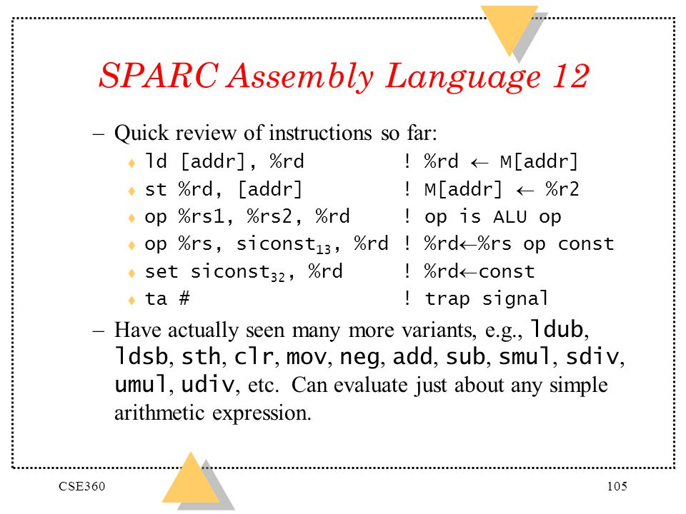 CSE360105 SPARC Assembly Language 12 –Quick review of instructions so far: ld [addr], %rd! %rd M[addr] st %rd, [addr]! M[addr] %r2 t op %rs1, %rs2, %r