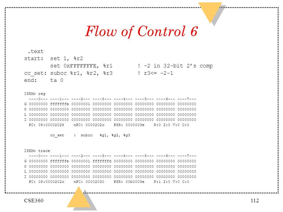 CSE360112 Flow of Control 6.text start: set 1, %r2 set 0xFFFFFFFE, %r1! –2 in 32-bit 2s comp cc_set: subcc %r1, %r2, %r3! r3<= -2-1 end: ta 0 ISEM> re