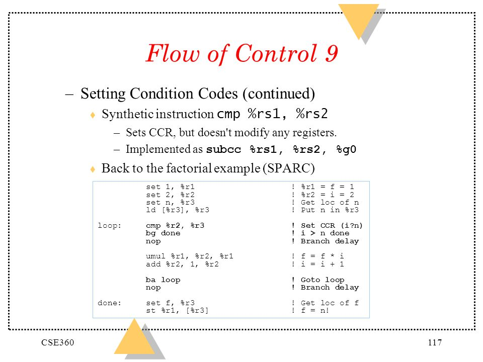 CSE360117 Flow of Control 9 –Setting Condition Codes (continued) Synthetic instruction cmp %rs1, %rs2 –Sets CCR, but doesn't modify any registers. –Im
