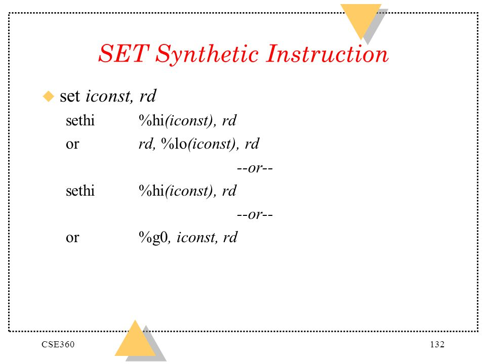 CSE360132 SET Synthetic Instruction u set iconst, rd sethi %hi(iconst), rd or rd, %lo(iconst), rd --or-- sethi %hi(iconst), rd --or-- or %g0, iconst,