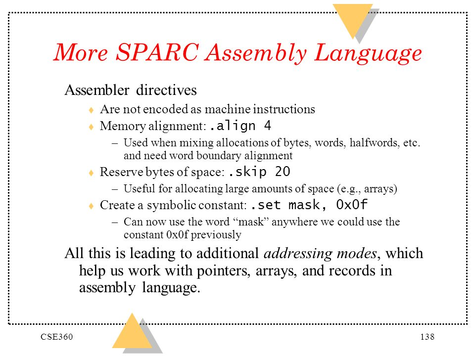 CSE360138 More SPARC Assembly Language Assembler directives t Are not encoded as machine instructions Memory alignment:.align 4 –Used when mixing allo