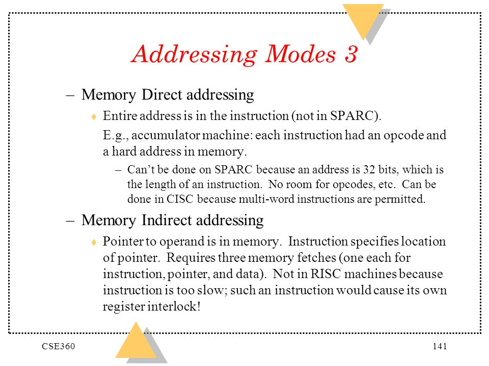 CSE360141 Addressing Modes 3 –Memory Direct addressing t Entire address is in the instruction (not in SPARC). E.g., accumulator machine: each instruct